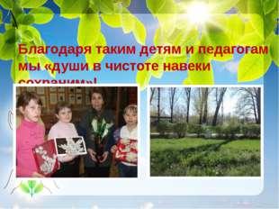 Благодаря таким детям и педагогам мы «души в чистоте навеки сохраним»!