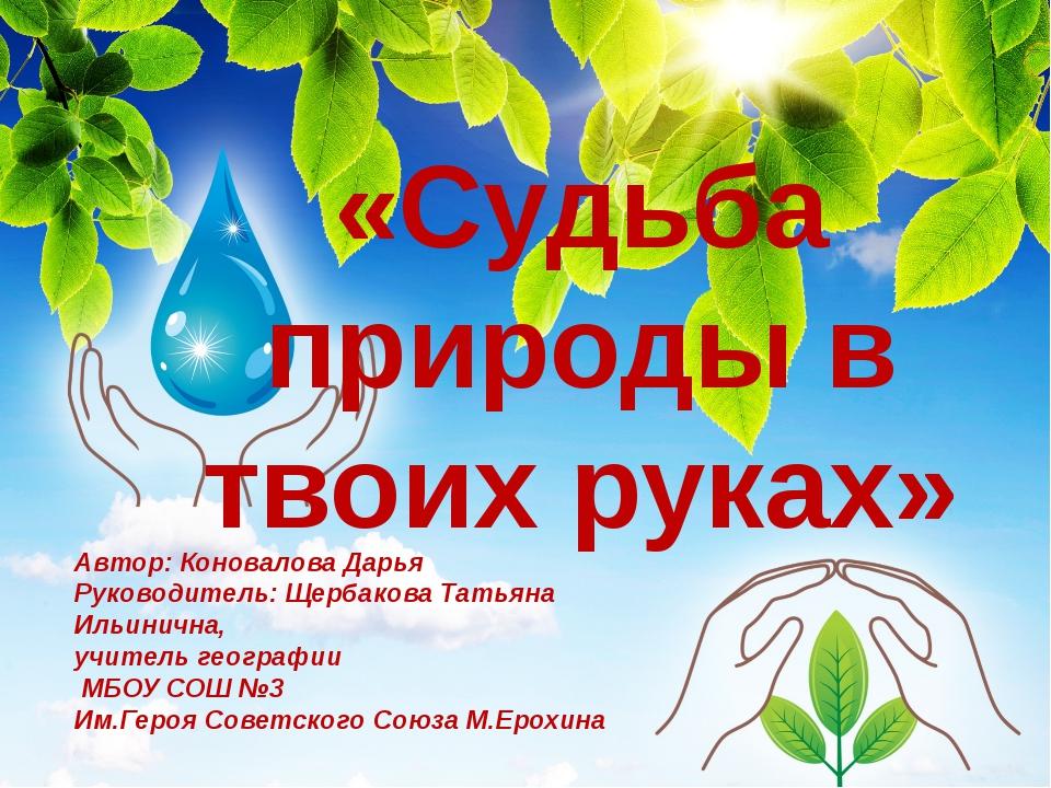 «Судьба природы в твоих руках» Автор: Коновалова Дарья Руководитель: Щербаков...