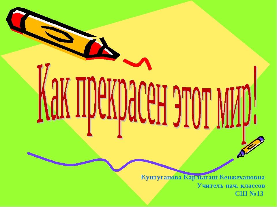 Кунтуганова Карлыгаш Кенжехановна Учитель нач. классов СШ №13