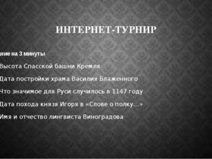 ИНТЕРНЕТ-ТУРНИР Задание на 3 минуты 1.Высота Спасской башни Кремля 2.Дата пос