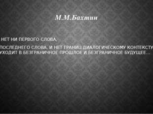 М.М.Бахтин … НЕТ НИ ПЕРВОГО СЛОВА, НИ ПОСЛЕДНЕГО СЛОВА, И НЕТ ГРАНИЦ ДИАЛОГИЧ