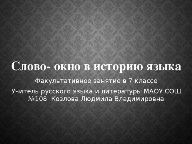 Слово- окно в историю языка Факультативное занятие в 7 классе Учитель русског...