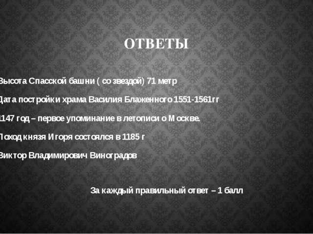 ОТВЕТЫ 1.Высота Спасской башни ( со звездой) 71 метр 2.Дата постройки храма В...