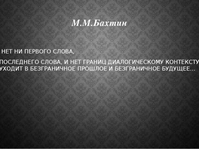М.М.Бахтин … НЕТ НИ ПЕРВОГО СЛОВА, НИ ПОСЛЕДНЕГО СЛОВА, И НЕТ ГРАНИЦ ДИАЛОГИЧ...