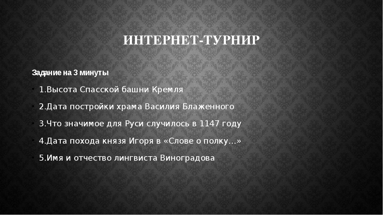ИНТЕРНЕТ-ТУРНИР Задание на 3 минуты 1.Высота Спасской башни Кремля 2.Дата пос...