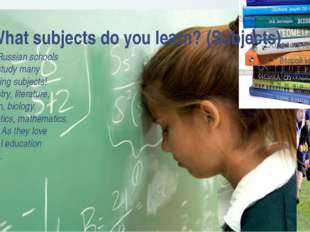 What subjects do you learn? (Subjects) At the Russian schools pupils study ma