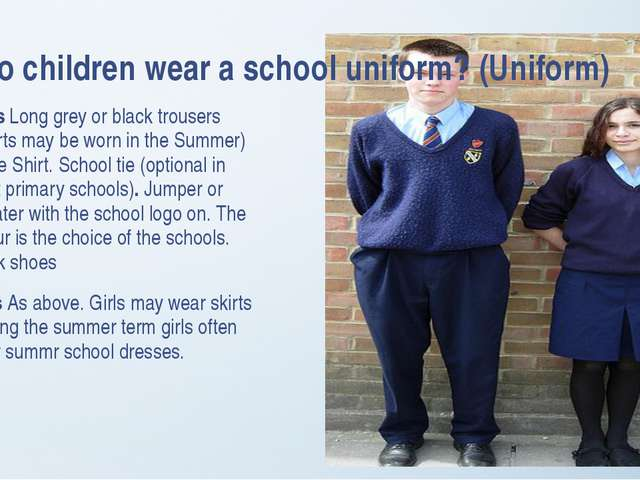 Do children wear a school uniform? (Uniform) Boys Long grey or black trousers...