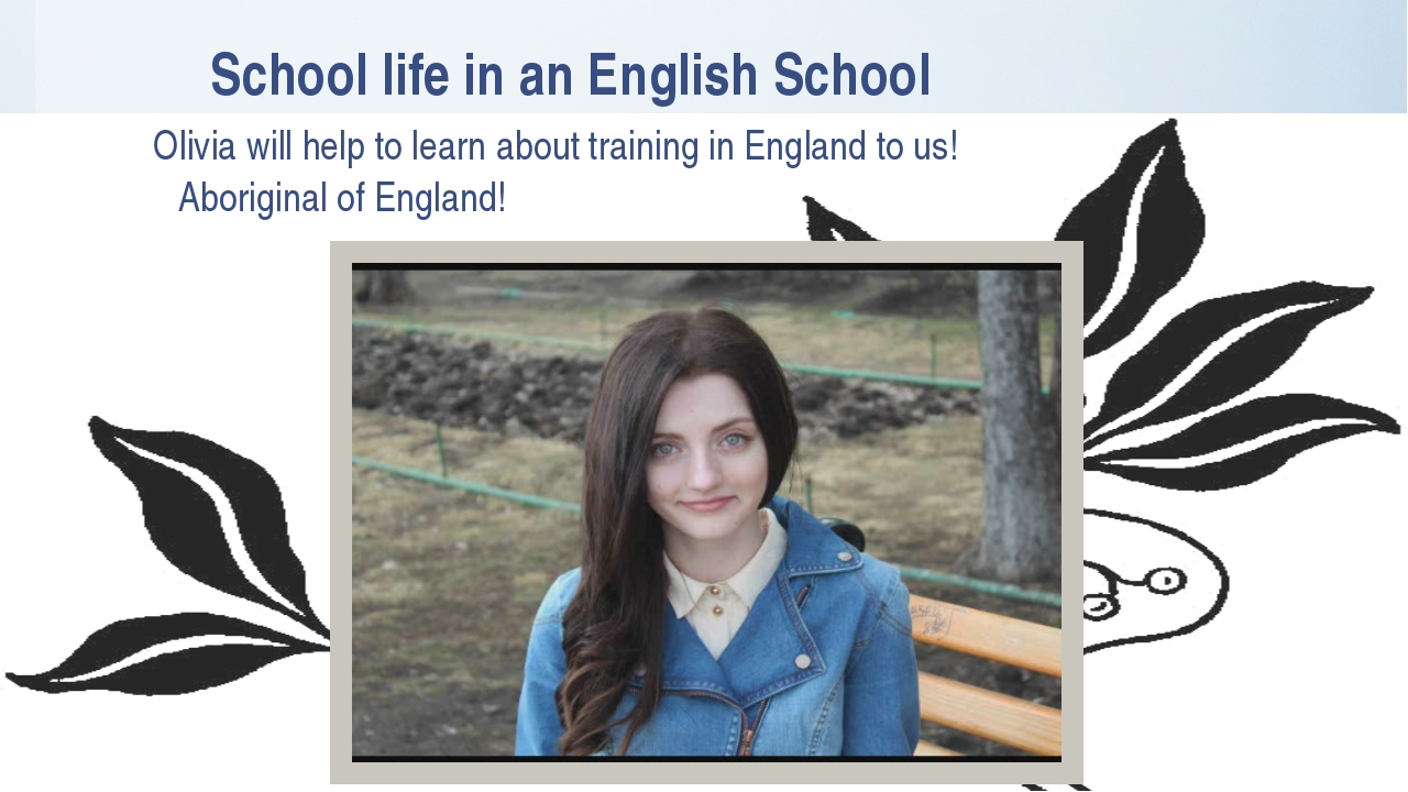 School life in an English School Olivia will help to learn about training in...