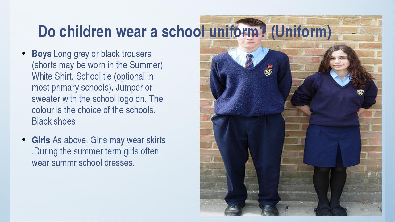 Do children wear a school uniform? (Uniform) Boys Long grey or black trousers...