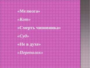 «Мелюзга» «Кот» «Смерть чиновника» «Суд» «Не в духе» «Переполох»