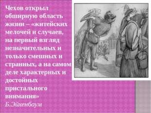Чехов открыл обширную область жизни – «житейских мелочей и случаев, на первый