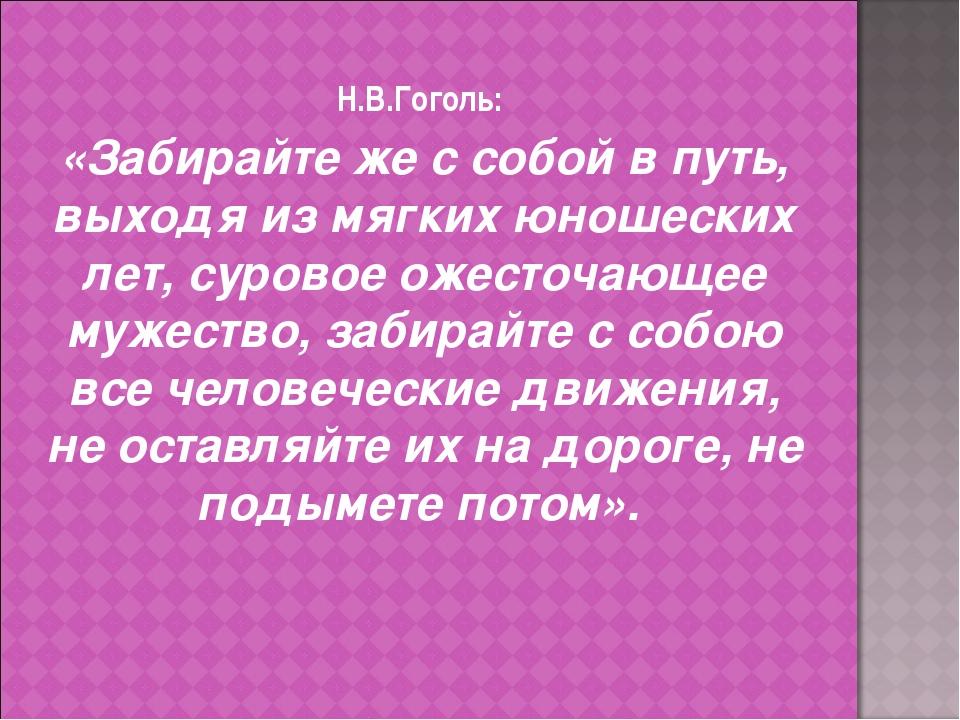Н.В.Гоголь: «Забирайте же с собой в путь, выходя из мягких юношеских лет, сур...
