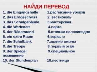 НАЙДИ ПЕРЕВОД 1. die Eingangshalle 1.расписание уроков 2. das Erdgeschoss 2.
