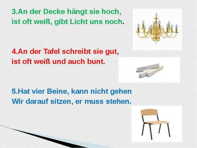 3.An der Decke hängt sie hoch, ist oft weiß, gibt Licht uns noch.  4.An der...