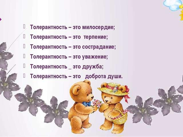 Толерантность – это милосердие; Толерантность – это терпение; Толерантность...