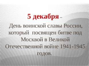 5 декабря – День воинской славы России, который посвящен битве под Москвой в