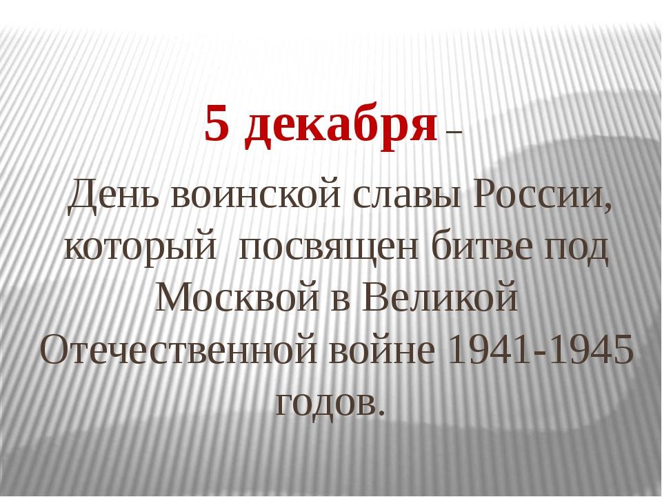 5 декабря – День воинской славы России, который посвящен битве под Москвой в...