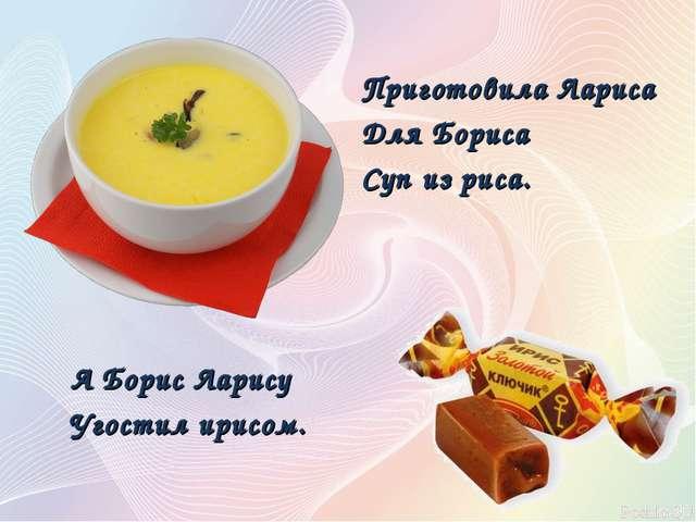 Приготовила Лариса Для Бориса Суп из риса. А Борис Ларису Угостил ирисом.