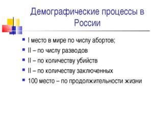 Демографические процессы в России I место в мире по числу абортов; II – по чи