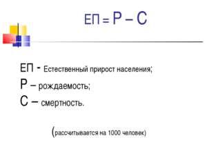 ЕП = Р – С ЕП - Естественный прирост населения; Р – рождаемость; С – смертнос