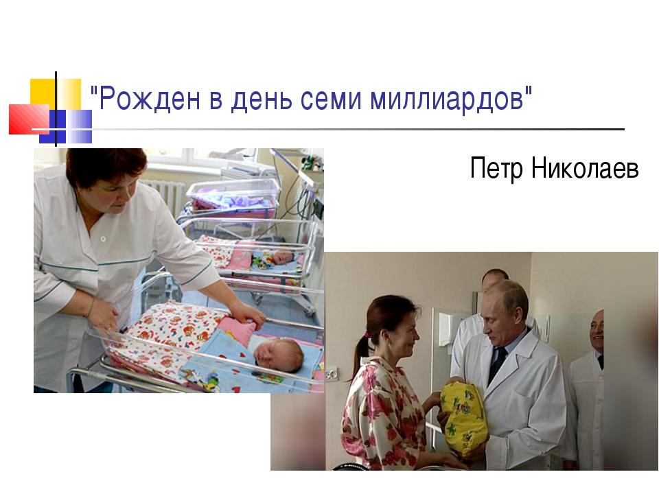 """""""Рожден в день семи миллиардов"""" Петр Николаев"""
