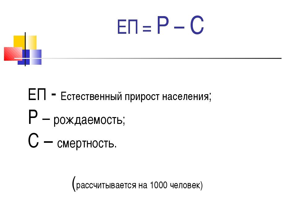 ЕП = Р – С ЕП - Естественный прирост населения; Р – рождаемость; С – смертнос...