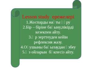 Lesson study ережелері 1.Жоспарды нақты құру 2.Бір – біріне бағыну,пікірді ке