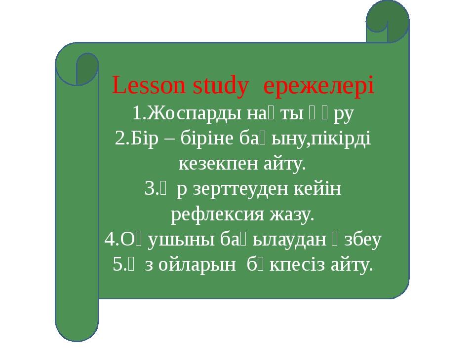 Lesson study ережелері 1.Жоспарды нақты құру 2.Бір – біріне бағыну,пікірді ке...