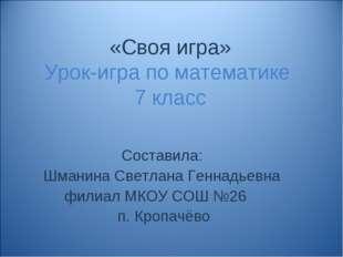 «Своя игра» Урок-игра по математике 7 класс Составила: Шманина Светлана Генна