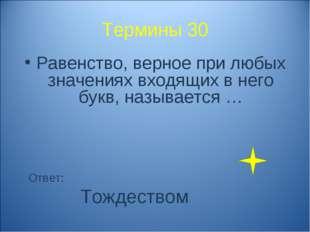 Термины 30 Равенство, верное при любых значениях входящих в него букв, называ
