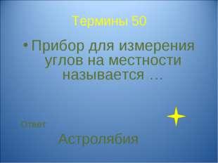 Термины 50 Прибор для измерения углов на местности называется … Ответ: Астрол
