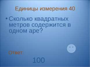 Единицы измерения 40 Сколько квадратных метров содержится в одном аре? Ответ: