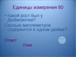 Единицы измерения 80 Какой рост был у Дюймовочки? Сколько миллиметров содержи