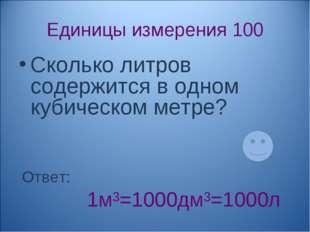 Единицы измерения 100 Сколько литров содержится в одном кубическом метре? Отв