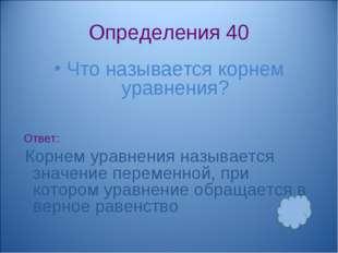 Определения 40 Что называется корнем уравнения? Ответ: Корнем уравнения назыв