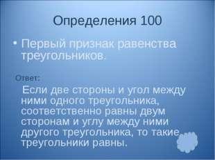 Определения 100 Первый признак равенства треугольников. Ответ: Если две сторо