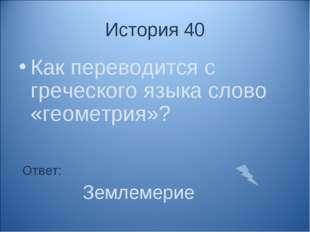 История 40 Как переводится с греческого языка слово «геометрия»? Ответ: Земле