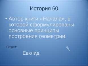 История 60 Автор книги «Начала», в которой сформулированы основные принципы п