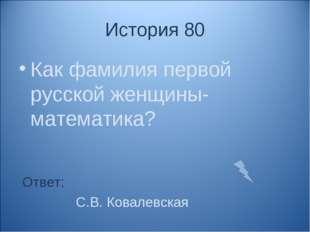 История 80 Как фамилия первой русской женщины- математика? Ответ: С.В. Ковале