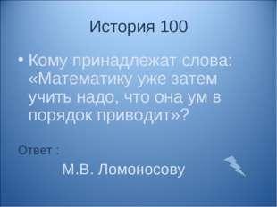 История 100 Кому принадлежат слова: «Математику уже затем учить надо, что она