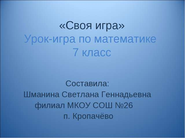 «Своя игра» Урок-игра по математике 7 класс Составила: Шманина Светлана Генна...