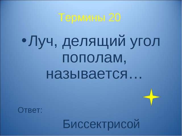 Термины 20 Луч, делящий угол пополам, называется… Ответ: Биссектрисой