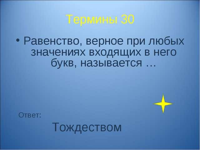 Термины 30 Равенство, верное при любых значениях входящих в него букв, называ...
