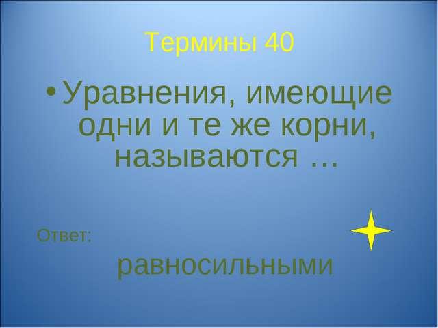 Термины 40 Уравнения, имеющие одни и те же корни, называются … Ответ: равноси...