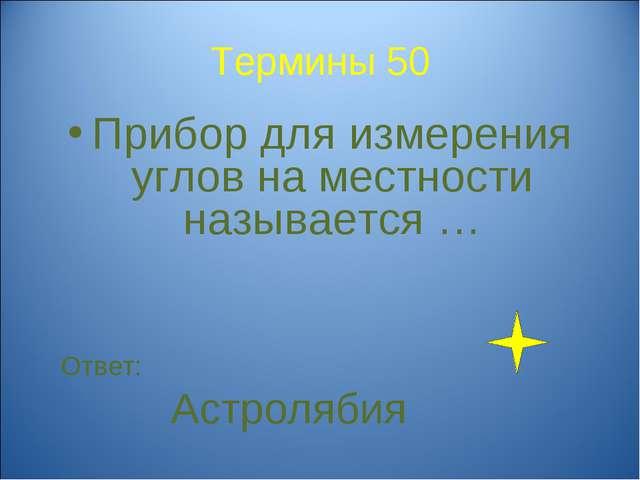 Термины 50 Прибор для измерения углов на местности называется … Ответ: Астрол...