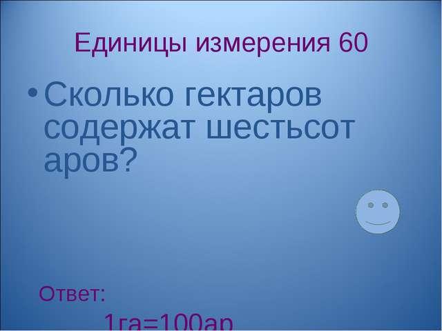 Единицы измерения 60 Сколько гектаров содержат шестьсот аров? Ответ: 1га=100а...