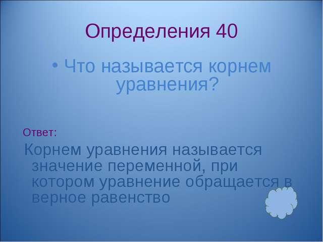 Определения 40 Что называется корнем уравнения? Ответ: Корнем уравнения назыв...