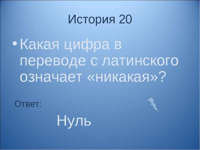 История 20 Какая цифра в переводе с латинского означает «никакая»? Ответ: Нуль