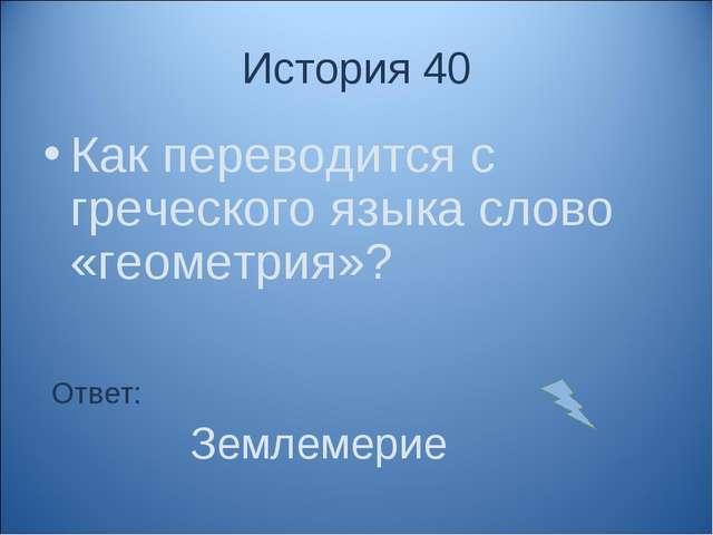 История 40 Как переводится с греческого языка слово «геометрия»? Ответ: Земле...