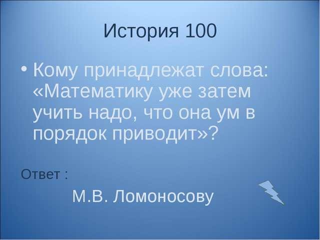 История 100 Кому принадлежат слова: «Математику уже затем учить надо, что она...